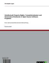 (Intellectual) Property Rights, Transaktionskosten und Governance-Strukturen in Open Source Software Projekten