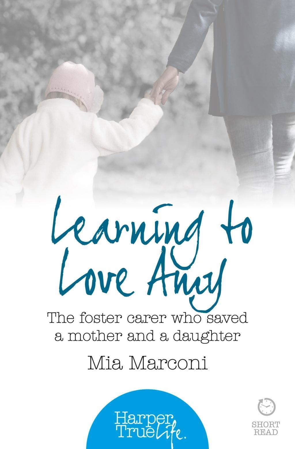 Learning to Love Amy: The foster carer who saved a mother and a daughter (HarperTrue Life - A Short Read)