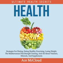 Health: Ultimate Health Secrets: Strategies For Dieting, Eating Healthy, Exercising, Losing Weight, The Mediterranean Diet, Strength Training, And All About Vitamins, Minerals, And Supplements