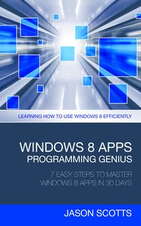 Windows 8 Apps Programming Genius: 7 Easy Steps To Master Windows 8 Apps In 30 Days