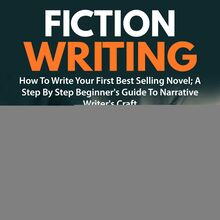 Fiction Writing: How To Write Your First Best Selling Novel; A Step By Step Beginner