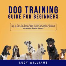 Dog Training Guide for Beginners: How to Train Your Dog or Puppy for Kids and Adults, Following a Step-by-Step Guide: Includes Potty Training, 101 Dog tricks, Eliminate Bad Behavior & Habits, and more.