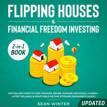Flipping Houses and Financial Freedom Investing (Updated) 2-in-1 Book Proven Methods to Find, Finance, Rehab, Manage and Resell Homes + Latest Reliable & Profitable Income Streams (Beginner