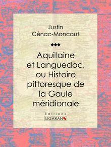 Lire Aquitaine et Languedoc, ou Histoire pittoresque de la Gaule méridionale de Justin Cénac-Moncaut, Ligaran