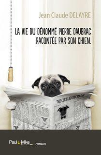 La vie du dénommé Pierre Daubrac racontée par son chien - Jean Claude Delayre