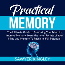 Practical Memory: The Ultimate Guide to Mastering Your Mind to Improve Memory, Learn the Inner Secrets of Your Mind and Memory To Reach Its Full Potential