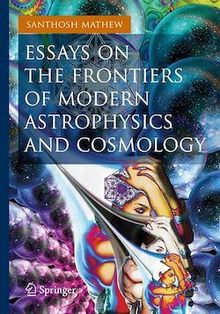 Essays on the Frontiers of Modern Astrophysics and Cosmology