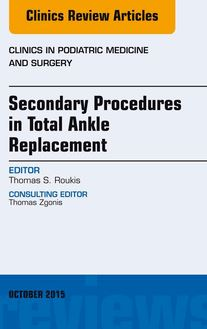 Secondary Procedures in Total Ankle Replacement, An Issue of Clinics in Podiatric Medicine and Surgery, E-Book
