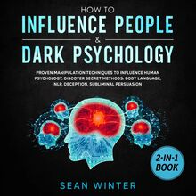 How to Influence People and Dark Psychology 2-in-1 Book Proven Manipulation Techniques to Influence Human Psychology. Discover Secret Methods: Body Language, NLP, Deception, Subliminal Persuasion