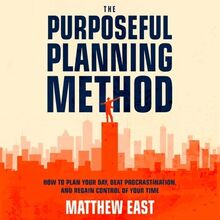 The Purposeful Planning Method: How to Plan Your Day, Beat Procrastination, and Regain Control of Your Time