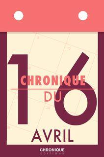 Chronique du 16  avril - Éditions Chronique