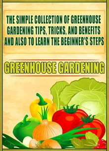Greenhouse Gardening: The Simple Collection Of Greenhouse Gardening Tips,Tricks,And Benefits And Also To Learn The Beginner