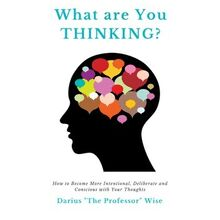 What are You Thinking? How to Become More Intentional, Deliberate and Conscious with Your Thoughts