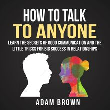 How to Talk to Anyone: Learn The Secrets of Good Communication And The Little Tricks for Big Success in Relationships
