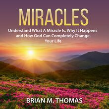 Miracles: Understand What a Miracle Is, Why It Happens and How God Can Completely Change Your Life