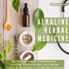 Alkaline Herbal Medicine   The Ultimate Guide To Healthy Life , Avoiding Stress, Gaining Crazy Energy Thanks To Medicinal Herbs And Heal Aliments