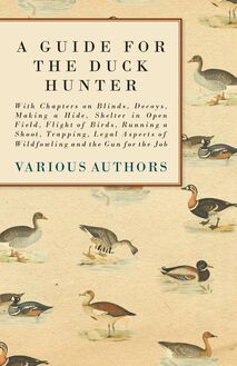 A Guide for the Duck Hunter - With Chapters on Blinds, Decoys, Making a Hide, Shelter in Open Field, Flight of Birds, Running a Shoot, Trapping, Legal Aspects of Wildfowling and the Gun for the Job