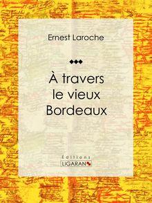 À travers le vieux Bordeaux de Ernest Laroche, Ligaran - fiche descriptive