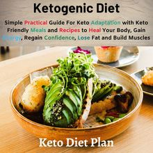 Ketogenic Diet: Simple Practical Guide For Keto Adaptation with Keto Friendly Meals and Recipes to Heal Your Body, Gain Energy, Regain Confidence, Lose Fat and Build Muscles (Keto Diet Plan)
