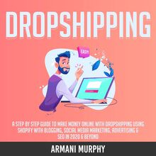Dropshipping: A Step by Step Guide to Make Money Online With Dropshipping Using Shopify With Blogging, Social Media Marketing, Advertising & SEO in 2020 & Beyond