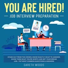 You Are Hired! Job Interview Preparation Stand Out From the Crowd, Know Exactly What to Answer, Show Them What You