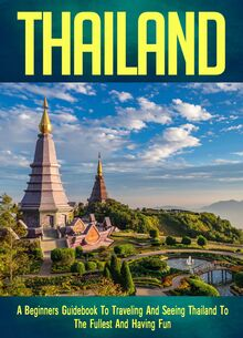 Thailand: A Beginners Guidebook To Traveling And Seeing Thailand To The Fullest And Having Fun!