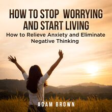 How To Stop Worrying and Start Living: How to Relieve Anxiety and Eliminate Negative Thinking
