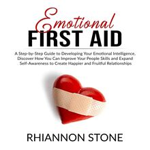 Emotional First Aid: A Step-by-Step Guide to Developing Your Emotional Intelligence,  Discover How You Can Improve Your People Skills and Expand Self-Awareness to Create Happier and Fruitful Relationships