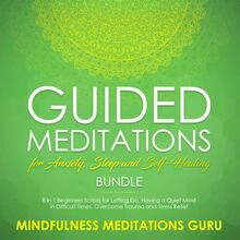 Guided Meditations for Anxiety, Sleep and Self-Healing Bundle: 8 in 1 Beginners Scripts for Letting Go, Having a Quiet Mind in Difficult Times, Overcome Trauma and Stress Relief