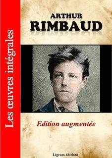 Arthur Rimbaud - Les oeuvres complètes (édition augmentée) - Arthur Rimbaud