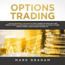 Options Trading: 7 Golden Beginners Strategies to Start Trading Options Like a PRO! Perfect Guide to Learn Basics & Tactics for Investing in Stocks, Futures,Binary & Bonds. Create Passive Income Fast