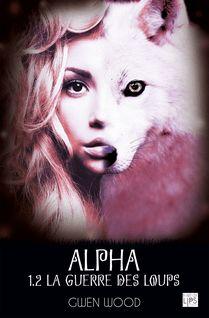 Alpha - La guerre des loups - Tome 1 - Partie 2 - Gwen Wood
