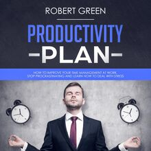 PRODUCTIVITY PLAN: HOW TO IMPROVE YOUR TIME MANAGEMENT AT WORK. STOP PROCRASTINATING AND LEARN HOW TO DEAL WITH STRESS