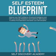 Self Esteem Blueprint: Improve your Self Confidence, Emotional Intelligence and Self Love through Meditation and Subliminal Affirmations to defeat Procrastination and better your Self Discipline