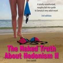 The Naked Truth About Hedonism II - 3rd Edition: A totally unauthorized, naughty but nice guide to Jamaica's very adult resort