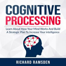 Cognitive Processing -  Learn About How Your Mind Works And Build A Strategic Plan To Increase Your intelligence