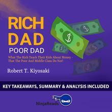 Rich Dad Poor Dad: What the Rich Teach Their Kids About Money - That the Poor and Middle Class Do Not! by Robert T. Kiyosaki: Key Takeaways, Summary & Analysis Included