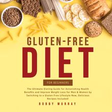 Gluten-Free Diet for Beginners: The Ultimate Dieting Guide for Astonishing Health Benefits and Improve Weight Loss for Men & Women by Switching to a Gluten Free Lifestyle Now, Delicious Recipes Included!