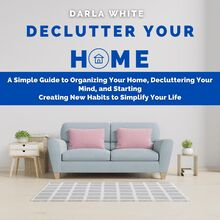 Declutter Your Home: A Simple Guide to Organizing Your Home, Decluttering Your Mind, and Starting Creating New Habits to Simplify Your Life