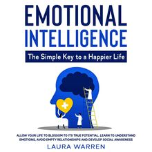 Emotional Intelligence: The Simple Key to a Happier Life Allow Your Life to Blossom to its True Potential. Learn to Understand Emotions, Avoid Empty Relationships and Develop Social Awareness