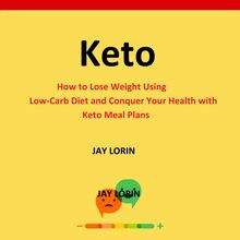Keto:  How to Lose Weight Using Low-Carb Diet and Conquer Your Health with Keto Meal Plans