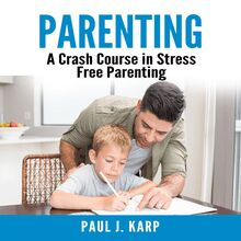 Parenting: A Crash Course in Stress Free Parenting
