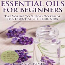 Essential Oils for Beginners: The Where to & How to Guide for Essential Oil Beginners