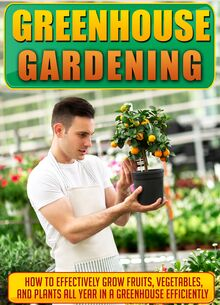 Greenhouse Gardening How To Effectively Grow Fruits, Vegetables, And Plants All Year In A Greenhouse Efficiently
