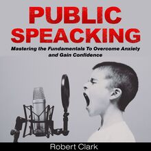 Public Speaking: Mastering the Fundamentals To Overcome Anxiety and Gain Confidence