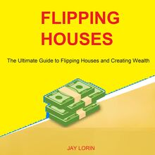 Flipping Houses: The Ultimate Guide to Flipping Houses and Creating Wealth