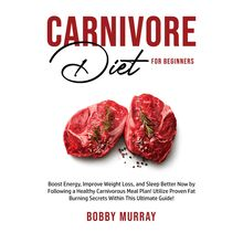 Carnivore Diet for Beginners: Boost Energy, Improve Weight Loss, and Sleep Better Now by Following a Healthy Carnivorous Meal Plan! Utilize Proven Fat Burning Secrets Within This Ultimate Guide!