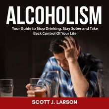 Alcoholism: Your Guide to Stop Drinking, Stay Sober and Take Back Control of Your Life