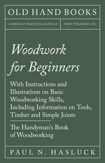 Woodwork for Beginners - With Instructions and Illustrations on Basic Woodworking Skills, Including Information on Tools, Timber and Simple Joints - The Handyman