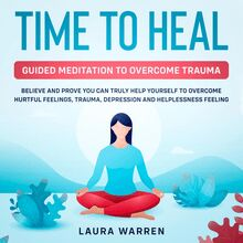 Time to Heal: Guided Meditation to Overcome Trauma Believe and Prove You Can Truly Help Yourself to Overcome Hurtful Feelings, Trauma, Depression and Helplessness Feeling